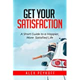 Get Your Satisfaction: A Short Guide to a Happier, more Satisfied Life