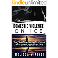 Domestic Violence On Ice: How I transformed my shattered dream into a happy and inspirational story