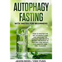 Autophagy Fasting With Water for Beginners: How to Master the Art of Weight Loss and Discover the Amazing Diet Secrets Behind the Power of Fasting! Lose ... Healthy, and Feel Younger! (English Edition)