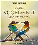 Unsere einzigartige Vogelwelt. Die Vielfalt der Arten und warum sie in Gefahr ist. Die ganze Schönheit und Vielfalt in exzellenten Fotografien, erklärt von Deutschlands Vogelexperten Peter Berthold.