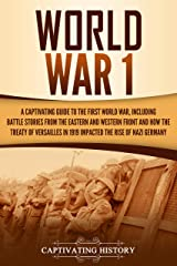 World War 1: A Captivating Guide to the First World War, Including Battle Stories from the Eastern and Western Front and How the Treaty of Versailles in 1919 Impacted the Rise of Nazi Germany Kindle Edition