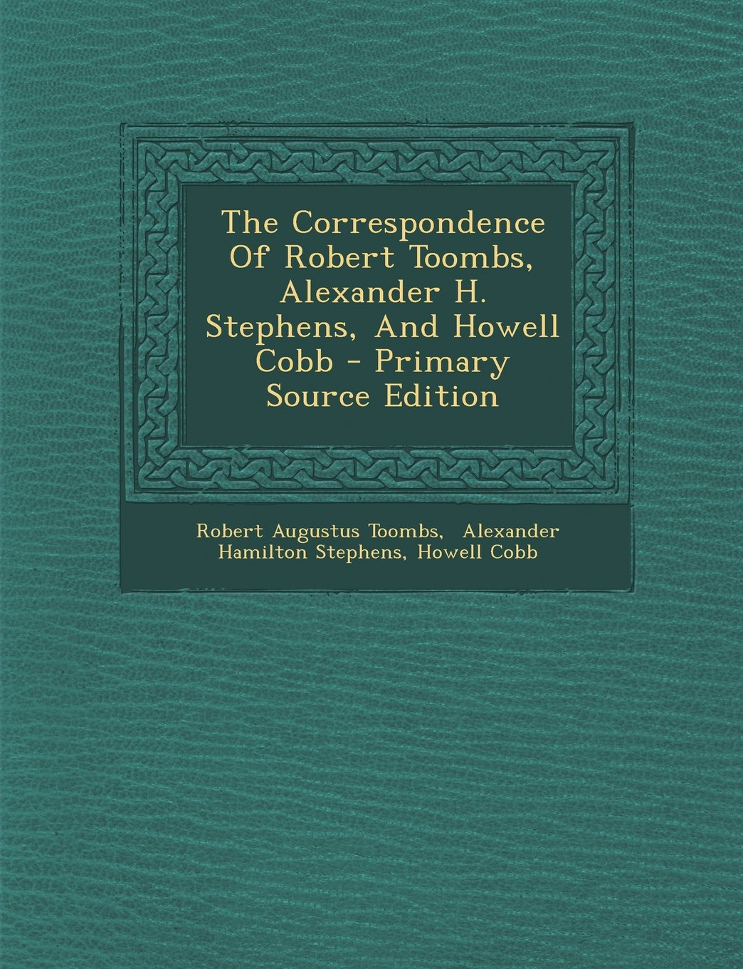 The Correspondence Of Robert Toombs, Alexander H. Stephens, And Howell Cobb  - Primary Source Edition Paperback – October 19, 2013