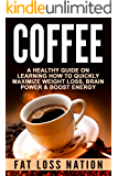 COFFEE: A Healthy Guide On Learning How to Quickly Maximize - Weight Loss, Brain Power, Boost Energy (Butter Coffee, Nutrition, Weight Loss, Energy, Habits. Drink Recipes, Brain Training Book 1)