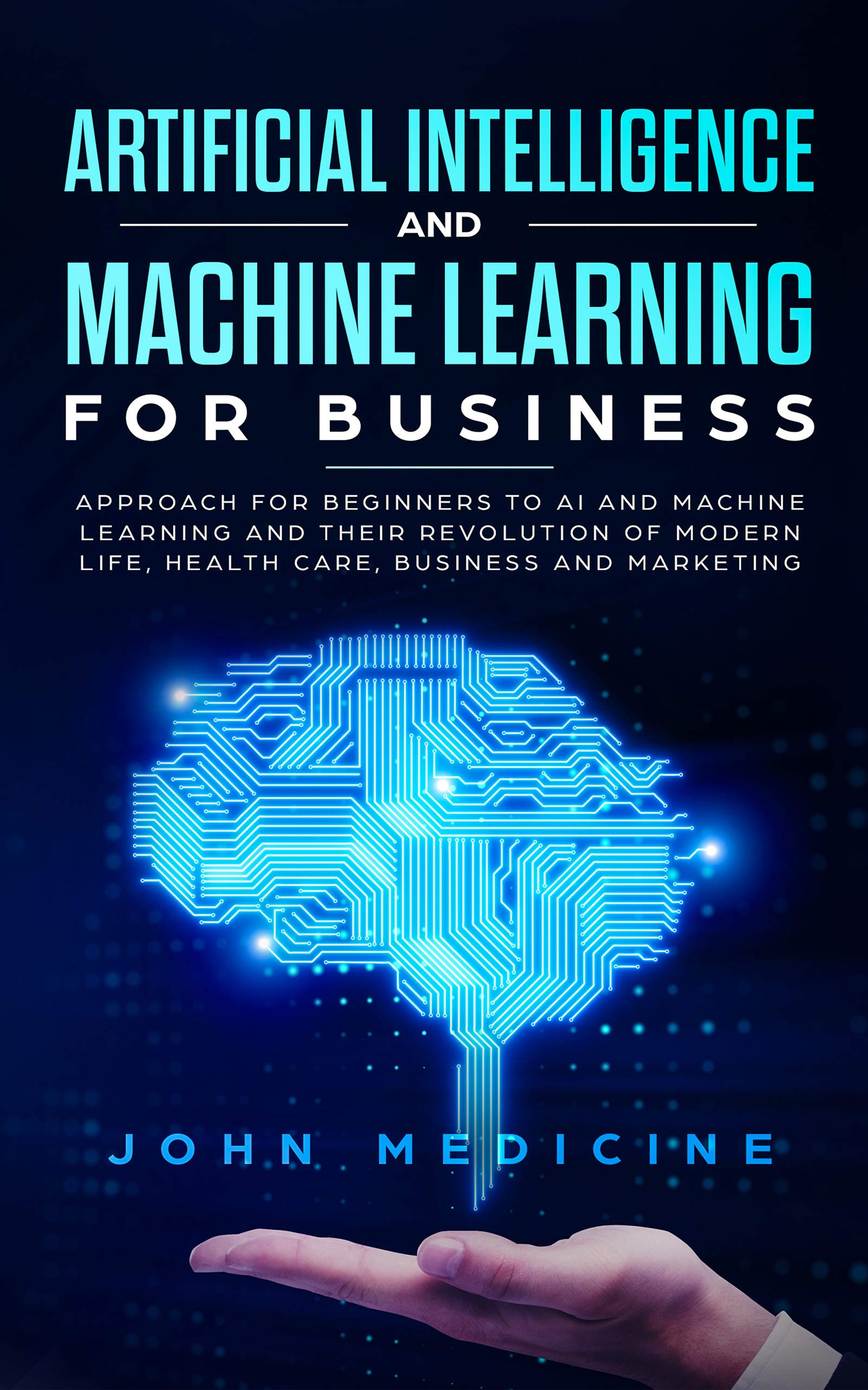 Artificial Intelligence And Machine Learning For Business  Approach For Beginners To AI And Machine Learning And Their Revolution Of Modern Life Health Care Business And Marketing  English Edition