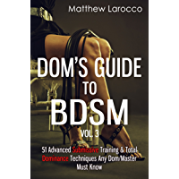 Dom's Guide To BDSM Vol. 3: 51 Advanced Submissive Training & Total Dominance Techniques Any Dom/Master Must Know (Guide…