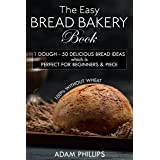 THE EASY BREAD BAKERY BOOK: 1 DOUGH - 50 DELICIOUS BREAD IDEAS which is PERFECT FOR BEGINNERS & PIECE - 100% WITHOUT WHEAT