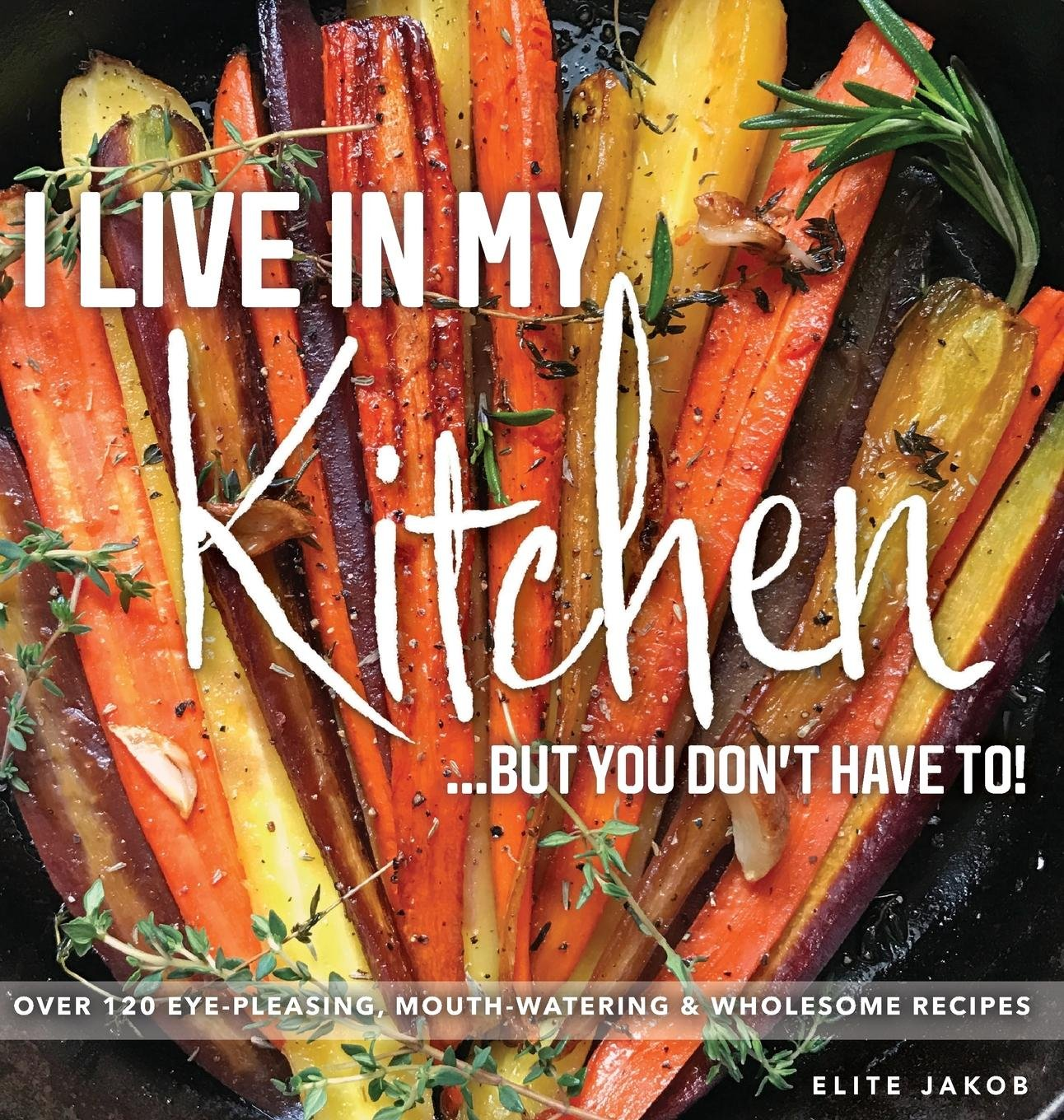 I Live in My Kitchen: But You Don't Have To! by Elite Jakob, LLC