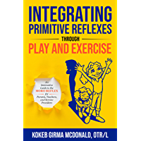 Integrating Primitive Reflexes Through Play and Exercise: An Interactive Guide to the Moro Reflex for Parents, Teachers, and Service Providers (English Edition)