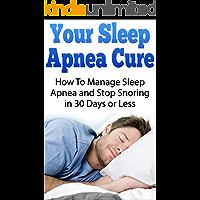 Your Sleep Apnea Cure - How To Manage Sleep Apnea and Stop Snoring in 30 Days or Less: Sleep Apnea Machine, Sleep Apnea Books, Sleep Apnea Treatment, Sleep Apnea Solution