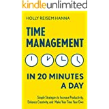 Time Management in 20 Minutes a Day: Simple Strategies to Increase Productivity, Enhance Creativity, and Make Your Time Your