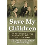 Save my Children: An Astonishing Tale of Survival and its Unlikely Hero (Holocaust Survivor Memoirs World War II Book 8)