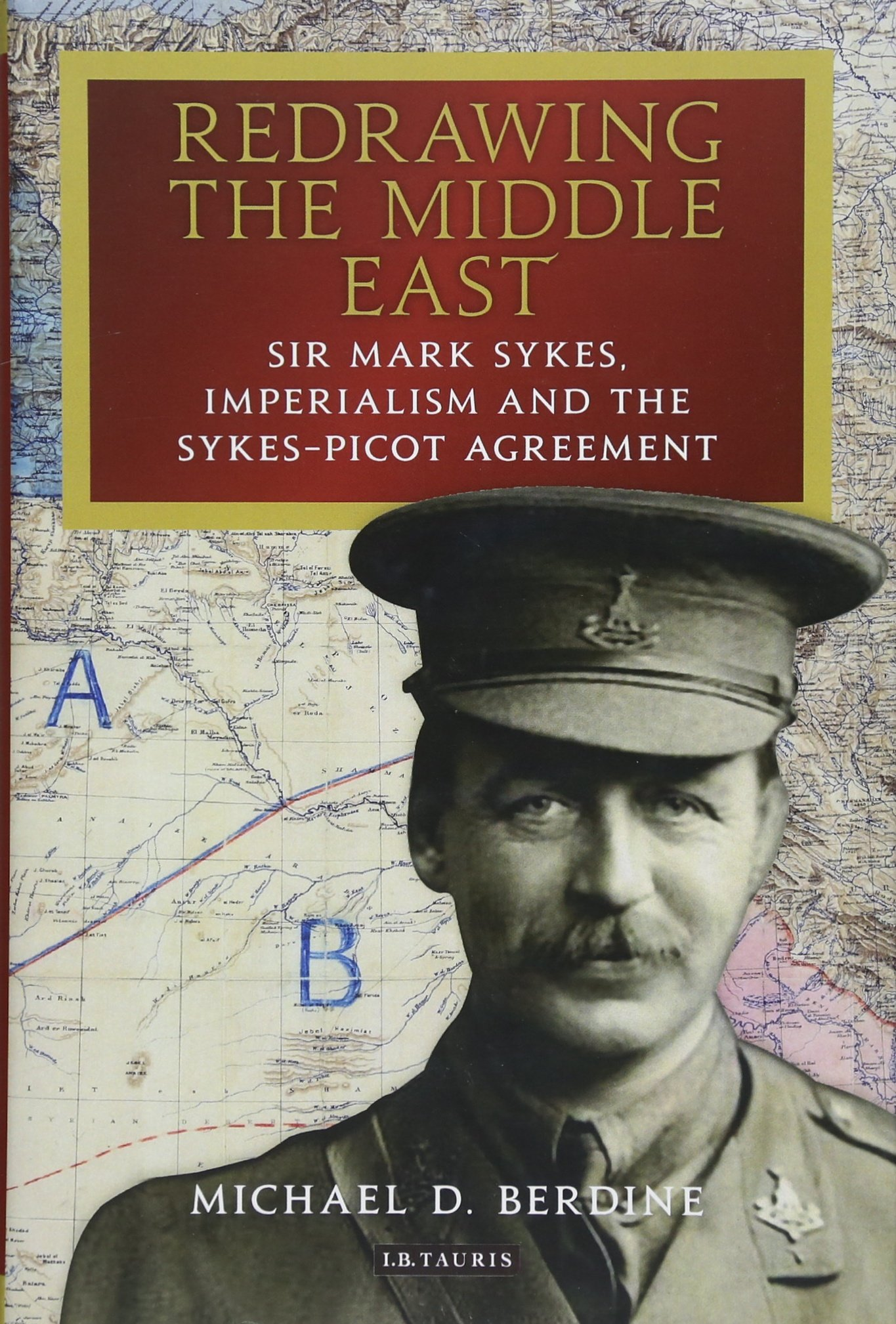 Redrawing the Middle East: Sir Mark Sykes, Imperialism and the Sykes-Picot Agreement (Library of Middle East History) PDF