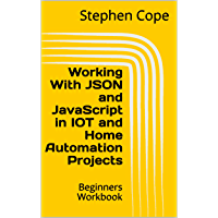 Working With JSON and JavaScript in IOT and Home Automation Projects : Beginners Workbook (English Edition)