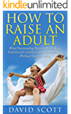 How to Raise an Adult: Stop Overparenting and Prepare Your Kid for Success in Life