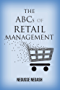 The ABCs of Retail Management: The Handbook for Retail Store Executives, Managers, and Small Business Owners (English Edition)