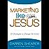 Marketing Like Jesus: 25 Strategies to Change the World