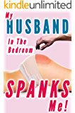 My Husband Spanks Me in the Bedroom (Marriage Spanking, Wife Submission Training) (Husband Spanks Wife Book 5)