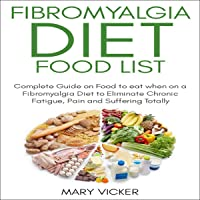 Fibromyalgia Diet Food List: Complete Guide on Food to Eat When on a Fibromyalgia Diet to Eliminate Chronic Fatigue, Pain and Suffering Totally