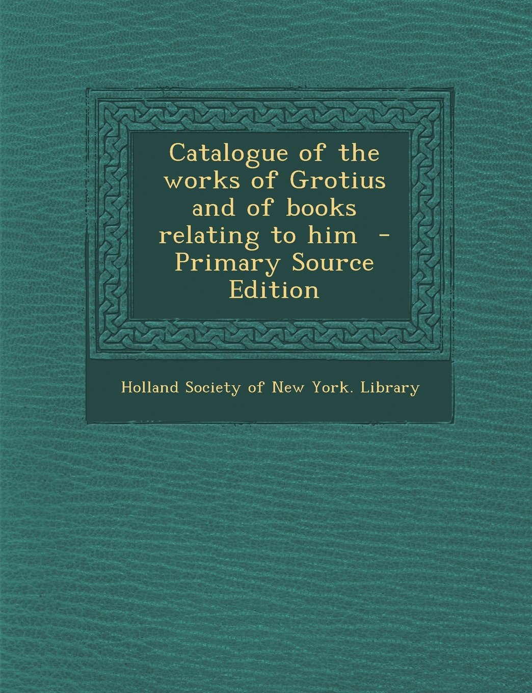 Read Online Catalogue of the Works of Grotius and of Books Relating to Him - Primary Source Edition pdf epub