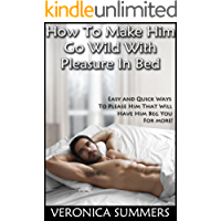 How To Make Him Go Wild With Pleasure In Bed: Easy and Quick Ways To Please Him That Will Have Him Beg You For More! (Please Your Man Book 1)