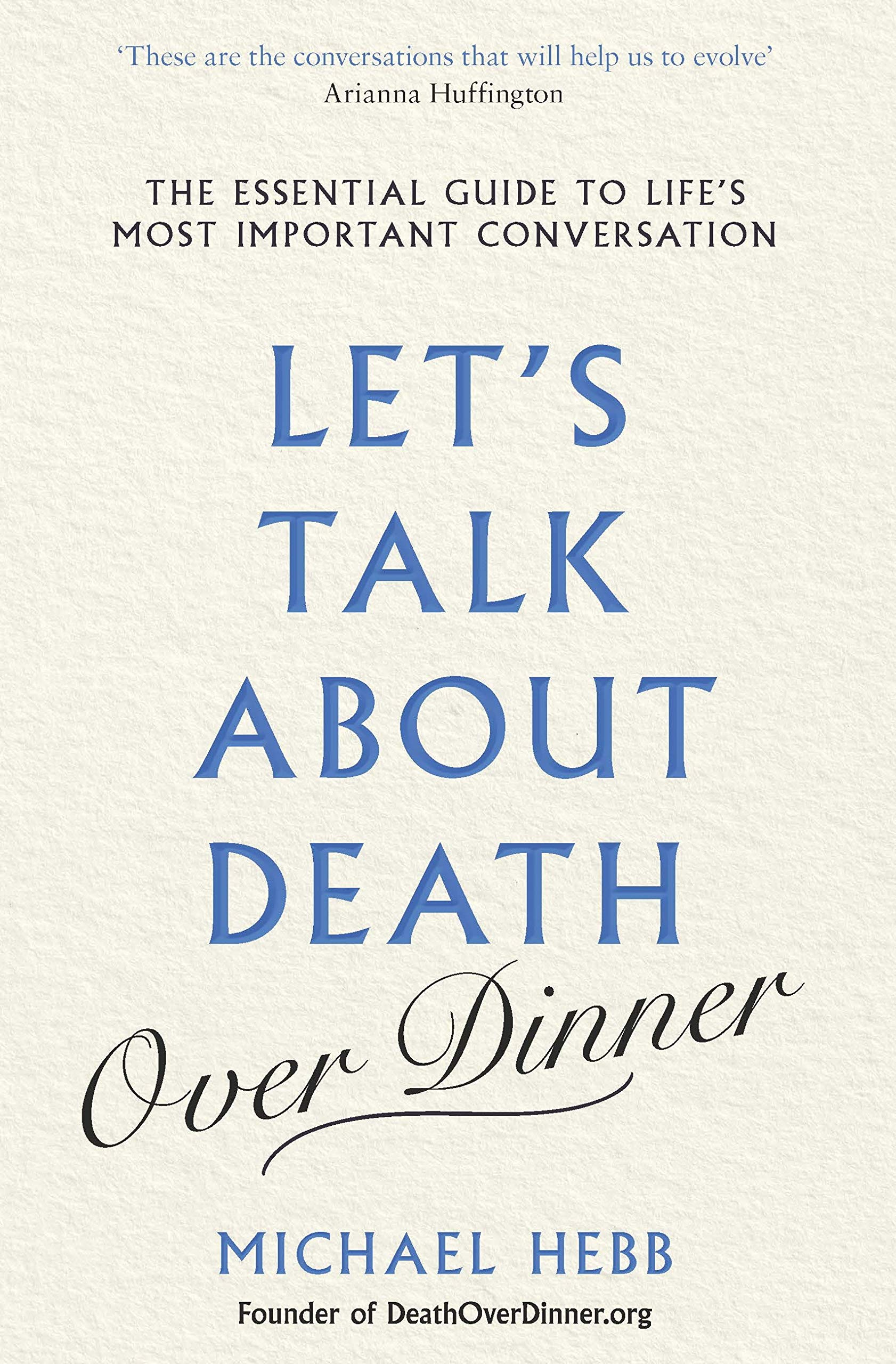 Let's Talk About Death  Over Dinner   The Essential Guide To Life's Most Important Conversation  English Edition