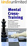 Mental Cross-Training: Becoming a Powerful Chess Player While Strengthening the Building Blocks of Solid Decision Making and Problem Solving