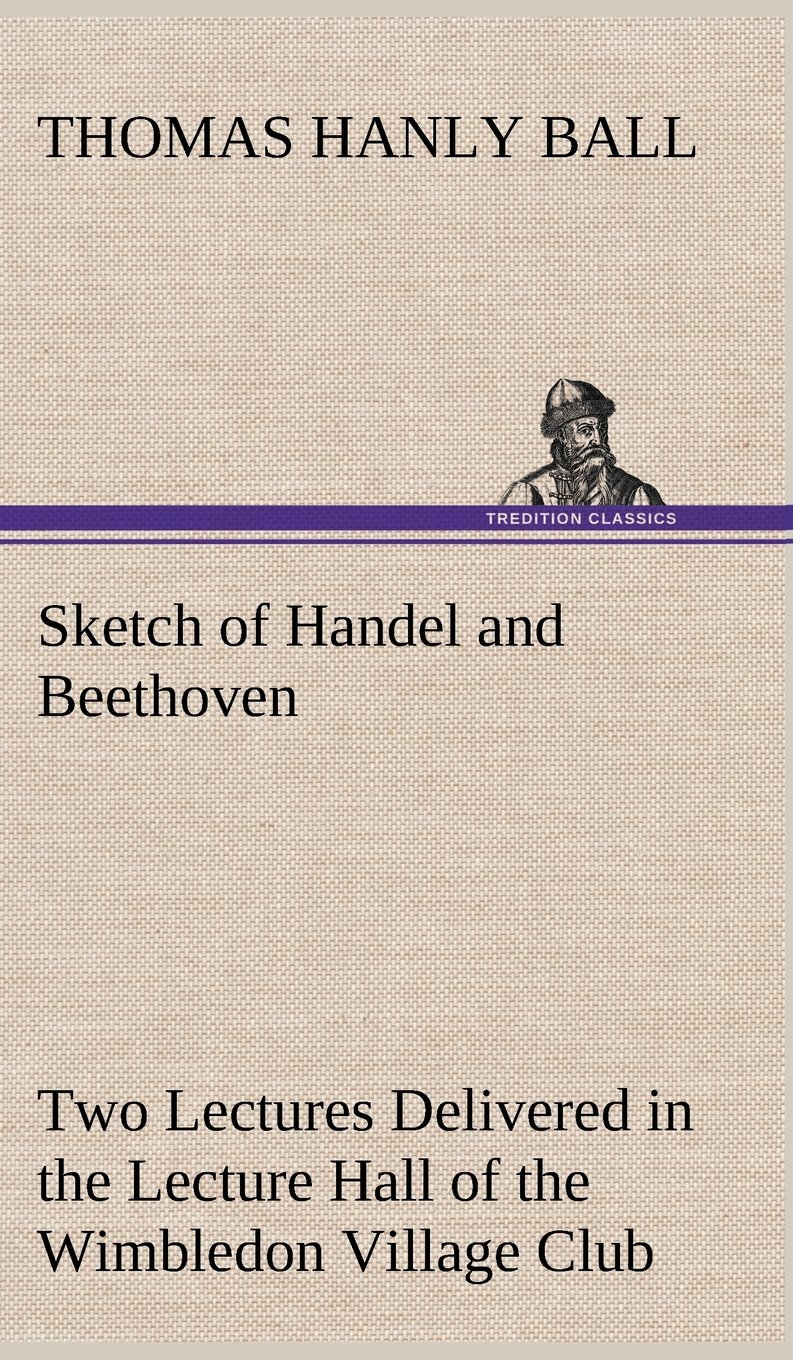 Sketch of Handel and Beethoven Two Lectures, Delivered in the Lecture Hall of the Wimbledon Village Club, on Monday Evening, Dec. 14, 1863; and Monday Evening, Jan. 11, 1864 pdf epub