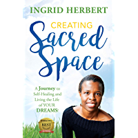 Creating Sacred Space: A Journey to Self-Healing and Living the Life of Your Dreams!