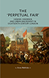 The 'Perpetual Fair': Gender, disorder and urban amusement in eighteenth-century London (Gender in History MUP)