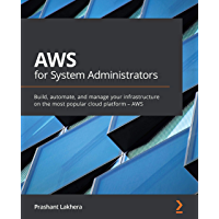 AWS for System Administrators: Build, automate, and manage your infrastructure on the most popular cloud platform – AWS