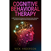 Cognitive Behavioral Therapy: A 100% Chemical-Free Approach to Eliminate Anxiety, Depression, and Intrusive Thoughts And Start Feeling Good About Life