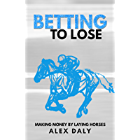 Betting To Lose: Making Money By Laying Horses (English Edition)