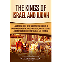 The Kings of Israel and Judah: A Captivating Guide to the Ancient Jewish Kingdom of David and Solomon, the Divided Monarchy, and the Assyrian and Babylonian ... of Samaria and Jerusalem (English Edition)
