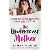 The Undercover Mother: A laugh out loud romantic comedy about love, friendship and parenting