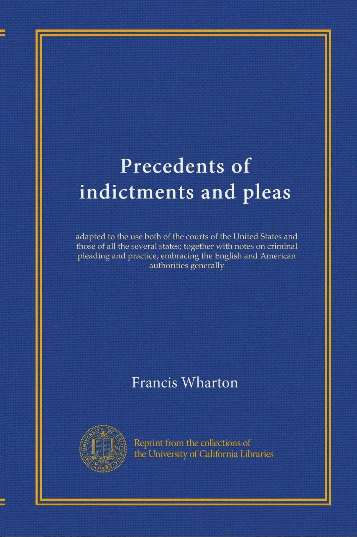 Precedents of indictments and pleas (v.1): adapted to the use both of the courts of the United States and those of all the several states; together ... English and American authorities generally PDF