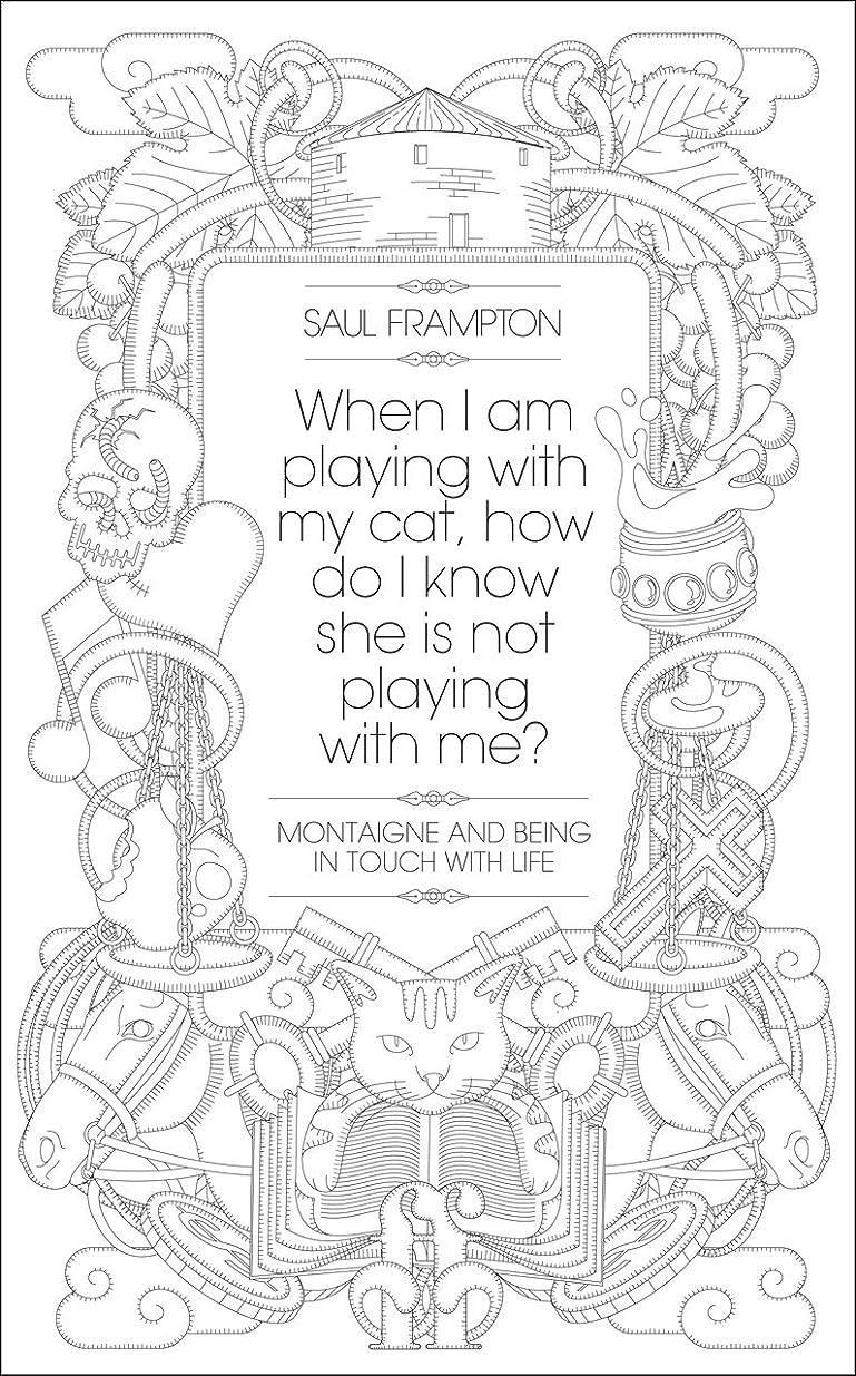 地震前述の悪行When I Am Playing with My Cat, How Do I Know That She Is Not Playing with Me?: Montaigne and Being in Touch with Life