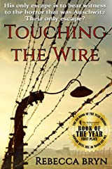TOUCHING THE WIRE: Auschwitz1944: A Jewish nurse steps from a cattle wagon into the heart of a young doctor, but can he save her? Kindle Edition