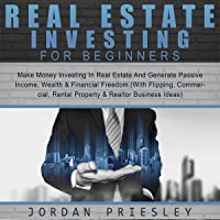 Real Estate Investing for Beginners: Make Money Investing in Real Estate and Generate Passive Income, Wealth & Financial Freedom: With Flipping, Commercial, Rental Property, and Realtor Business Ideas