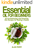 Essential Oils for Beginners: 50 Aromatherapy and Essential Oils Recipes for Healing & Health