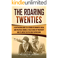The Roaring Twenties: A Captivating Guide to a Period of Dramatic Social and Political Change, a False Sense of Prosperity, and Its Impact on the Great Depression (English Edition)