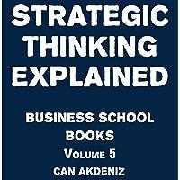 Strategic Thinking Explained: Business School Books Volume 5
