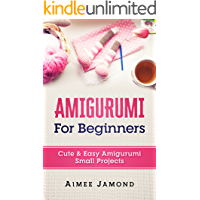 Amigurumi For Beginners: Cute & Easy Amigurumi Small Projects (English Edition)