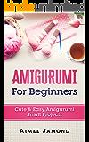 Amigurumi For Beginners: Cute & Easy Amigurumi Small Projects
