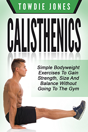 CALISTHENICS: Simple Bodyweight Exercises to Gain Strength; Size and Balance Without Going To The Gym (calisthenics; calisthenics women; calisthenics 2.0; ... how to build muscle; bodyweight)
