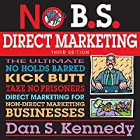 No BS Direct Marketing: The Ultimate No-Holds-Barred Kick-Butt Take-No-Prisoners Direct Marketing for Non-Direct…