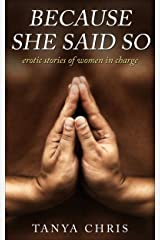 Because She Said So: erotic stories of women in charge Kindle Edition