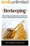 Beekeeping: The Ultimate Beginner's Guide on Colony Building and Maintenance!