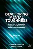 Developing Mental Toughness: Coaching Strategies to Improve Performance, Resilience and Wellbeing