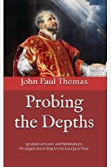 Probing the Depths: Ignatian Lessons and Meditations Arranged According to the Liturgical Year Kindle Edition