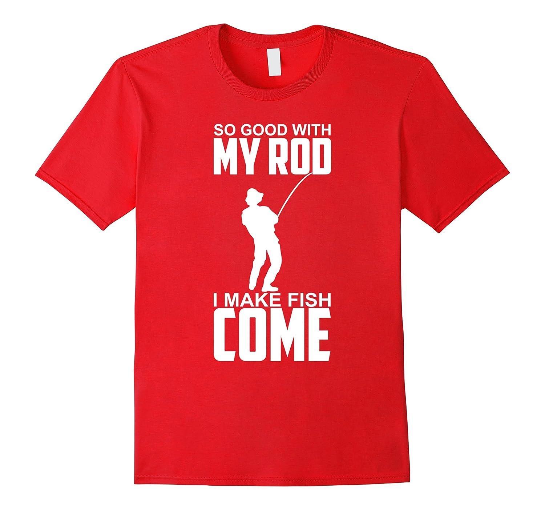 So Good With My Rod I Make Fish Come - Funny Fishing Shirt-Vaci